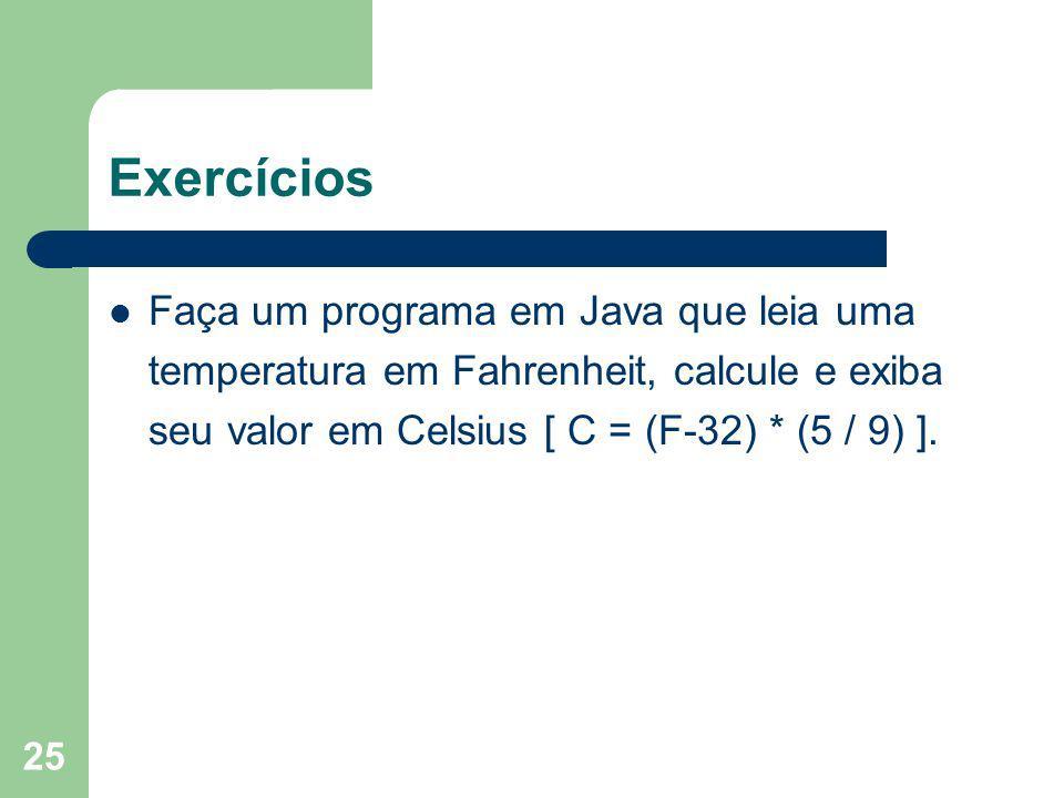 Exercícios Faça um programa em Java que leia uma temperatura em Fahrenheit, calcule e exiba seu valor em Celsius [ C = (F-32) * (5 / 9) ].
